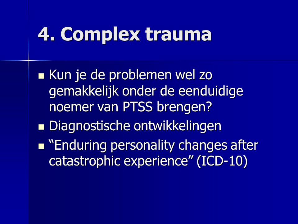 4. Complex trauma Kun je de problemen wel zo gemakkelijk onder de eenduidige noemer van PTSS brengen