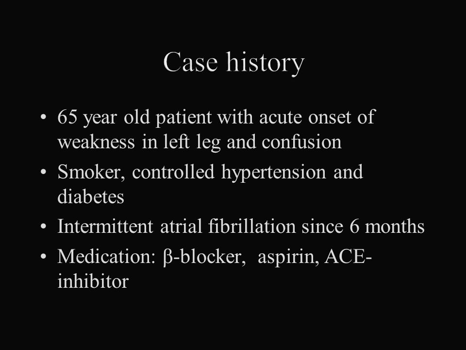Case history 65 year old patient with acute onset of weakness in left leg and confusion. Smoker, controlled hypertension and diabetes.
