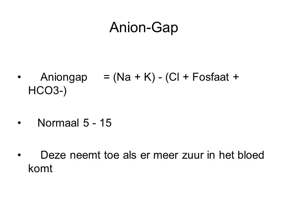 Anion-Gap Aniongap = (Na + K) - (Cl + Fosfaat + HCO3-) Normaal 5 - 15