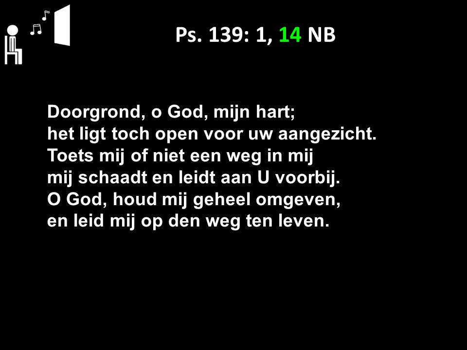 Ps. 139: 1, 14 NB Doorgrond, o God, mijn hart;