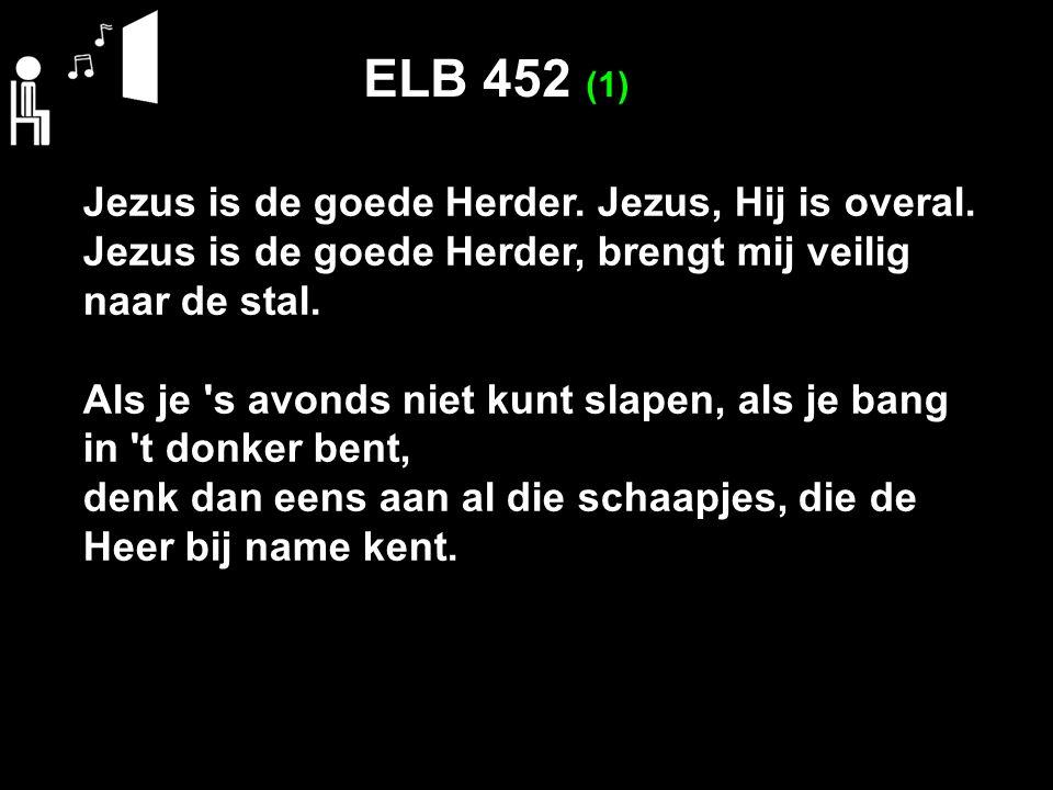 ELB 452 (1) Jezus is de goede Herder. Jezus, Hij is overal.