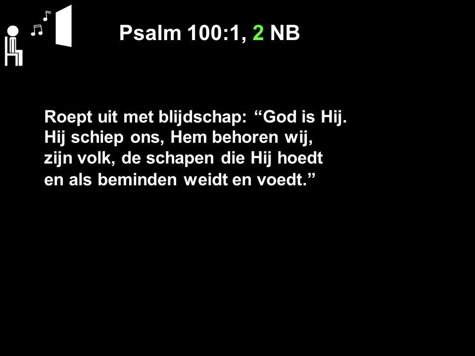 Psalm 100:1, 2 NB Roept uit met blijdschap: God is Hij.