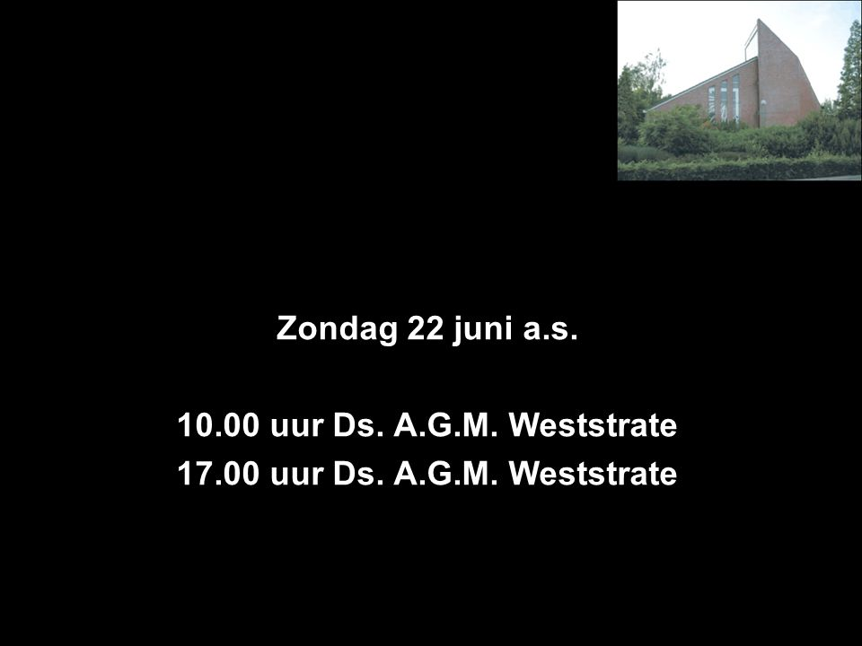 Zondag 22 juni a.s. 10.00 uur Ds. A.G.M. Weststrate 17.00 uur Ds. A.G.M. Weststrate