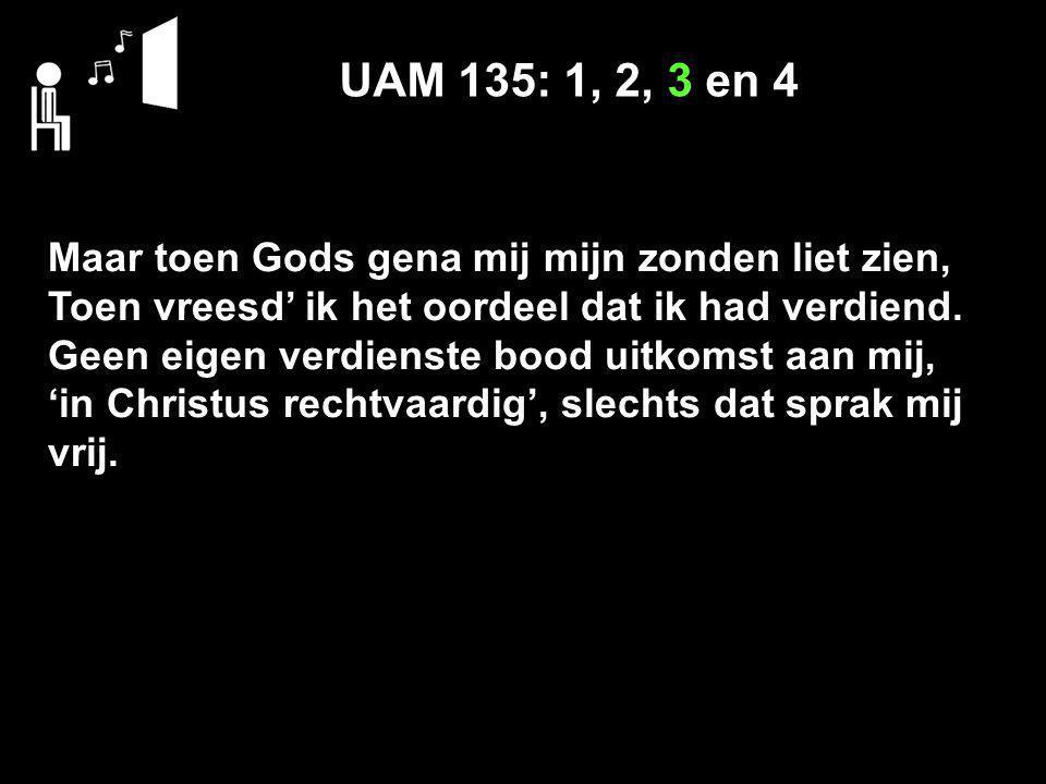 UAM 135: 1, 2, 3 en 4 Maar toen Gods gena mij mijn zonden liet zien,