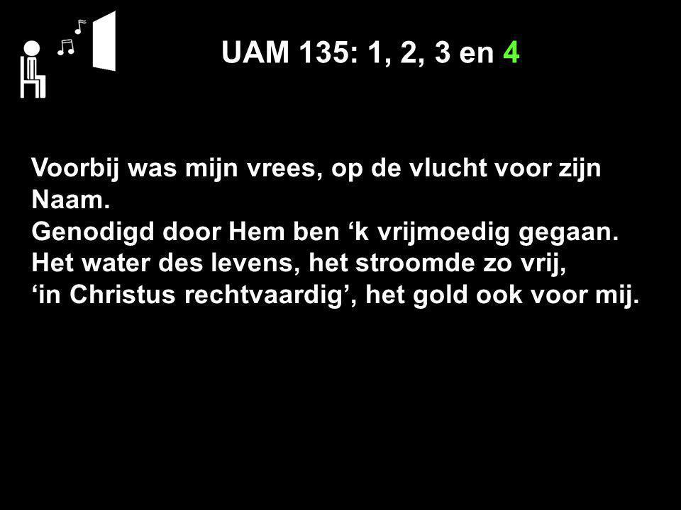 UAM 135: 1, 2, 3 en 4 Voorbij was mijn vrees, op de vlucht voor zijn Naam. Genodigd door Hem ben 'k vrijmoedig gegaan.