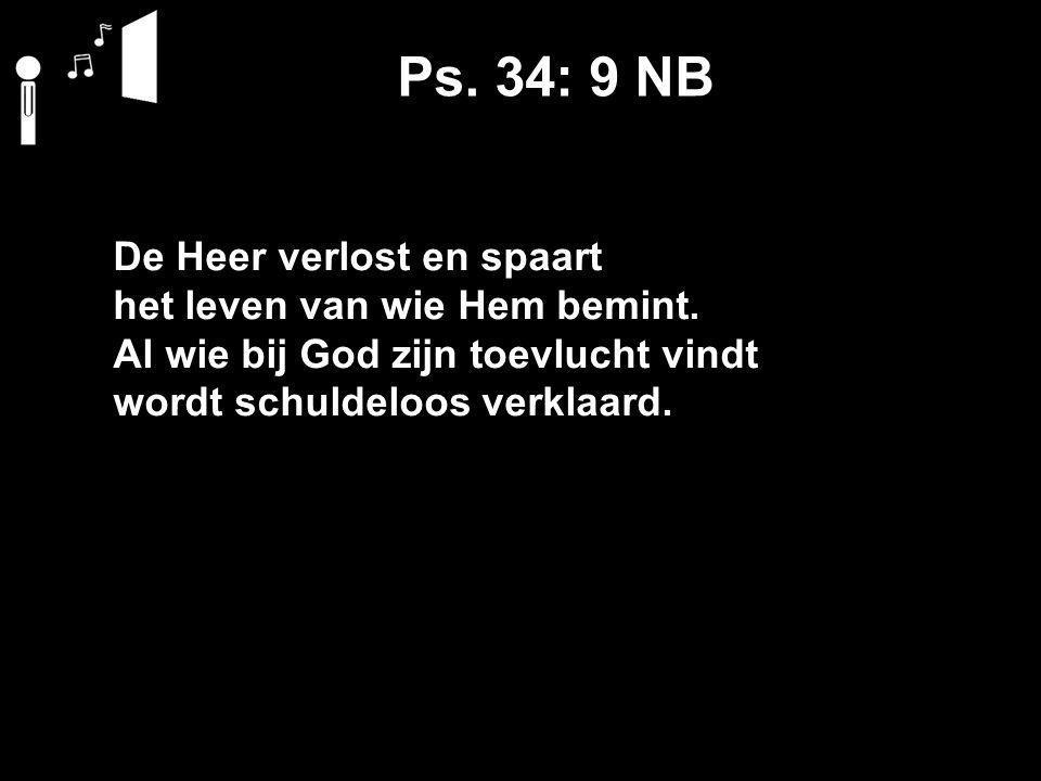 Ps. 34: 9 NB De Heer verlost en spaart het leven van wie Hem bemint.