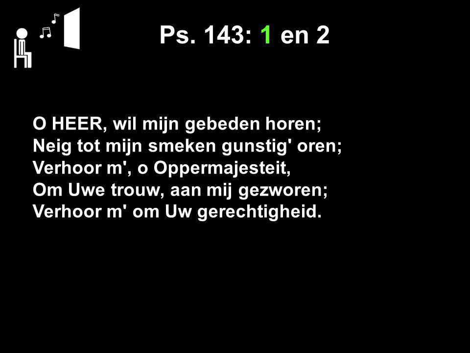 Ps. 143: 1 en 2 O HEER, wil mijn gebeden horen;
