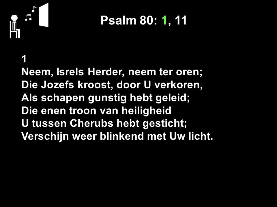 Psalm 80: 1, 11 1 Neem, Isrels Herder, neem ter oren;