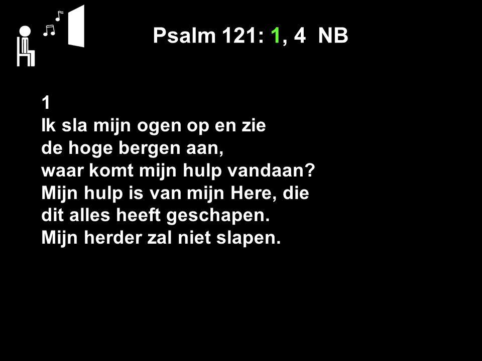 Psalm 121: 1, 4 NB 1 Ik sla mijn ogen op en zie de hoge bergen aan,