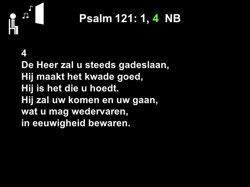 Psalm 121: 1, 4 NB 4 De Heer zal u steeds gadeslaan,