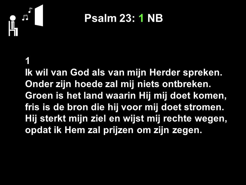 Psalm 23: 1 NB 1 Ik wil van God als van mijn Herder spreken.