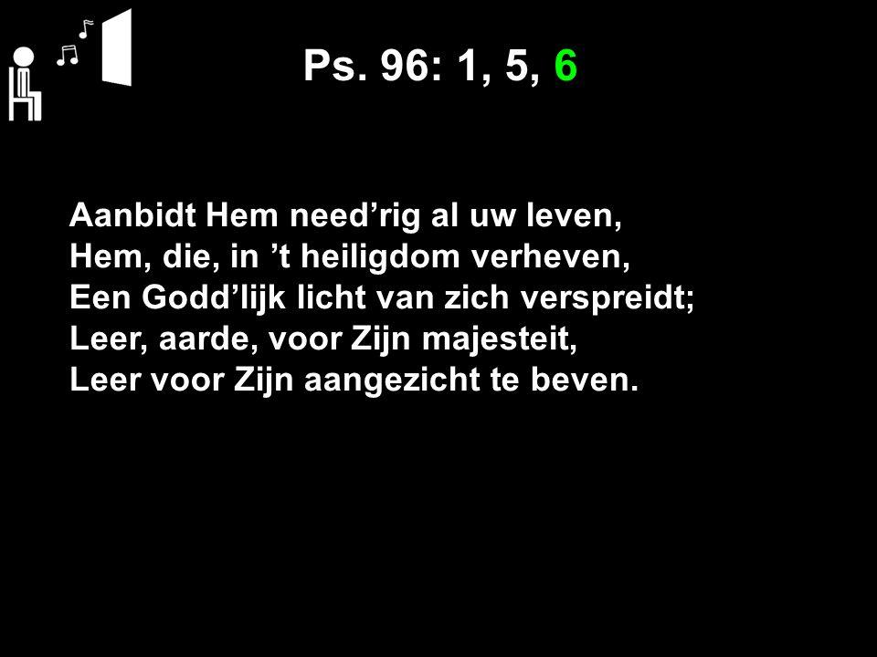 Ps. 96: 1, 5, 6 Aanbidt Hem need'rig al uw leven,