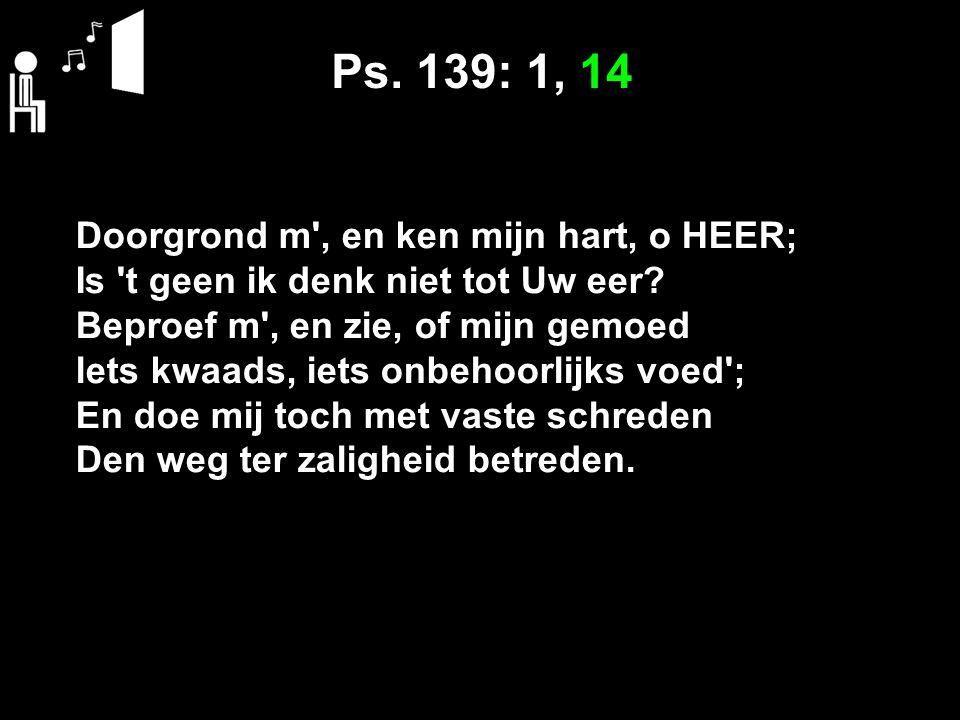 Ps. 139: 1, 14 Doorgrond m , en ken mijn hart, o HEER;