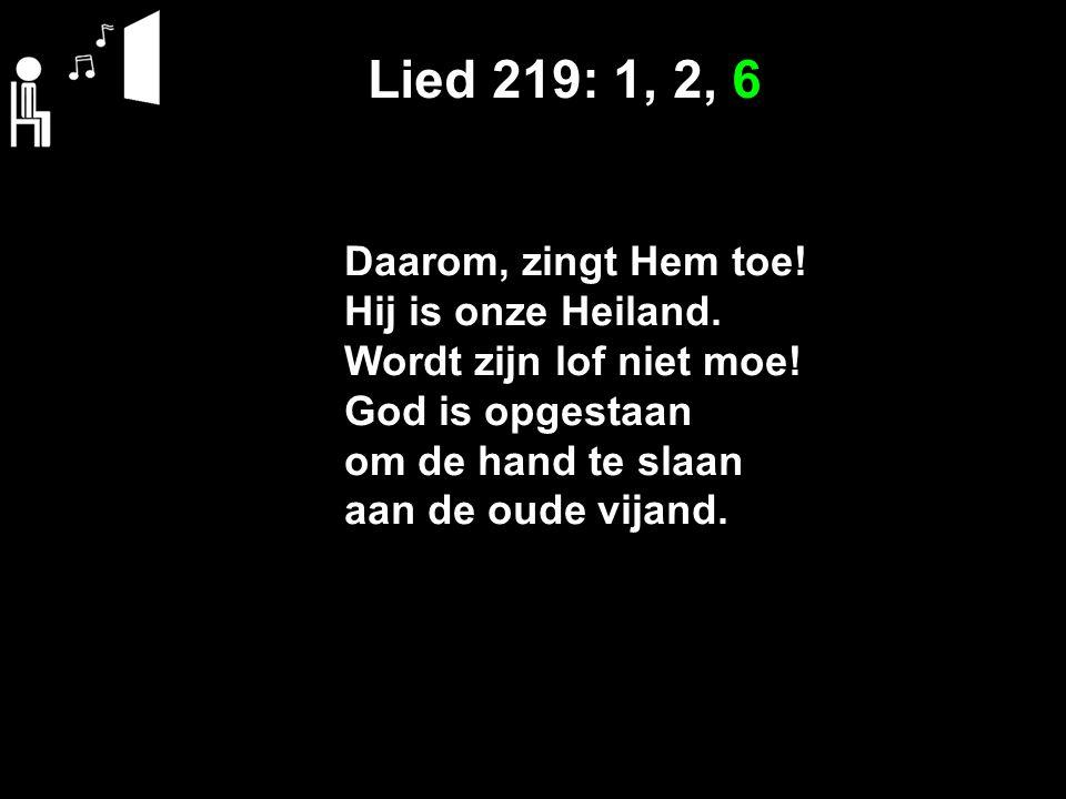 Lied 219: 1, 2, 6 Daarom, zingt Hem toe! Hij is onze Heiland.