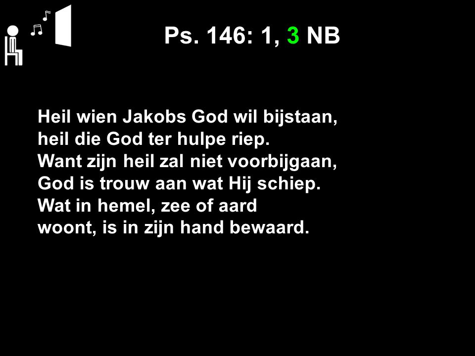 Ps. 146: 1, 3 NB Heil wien Jakobs God wil bijstaan,