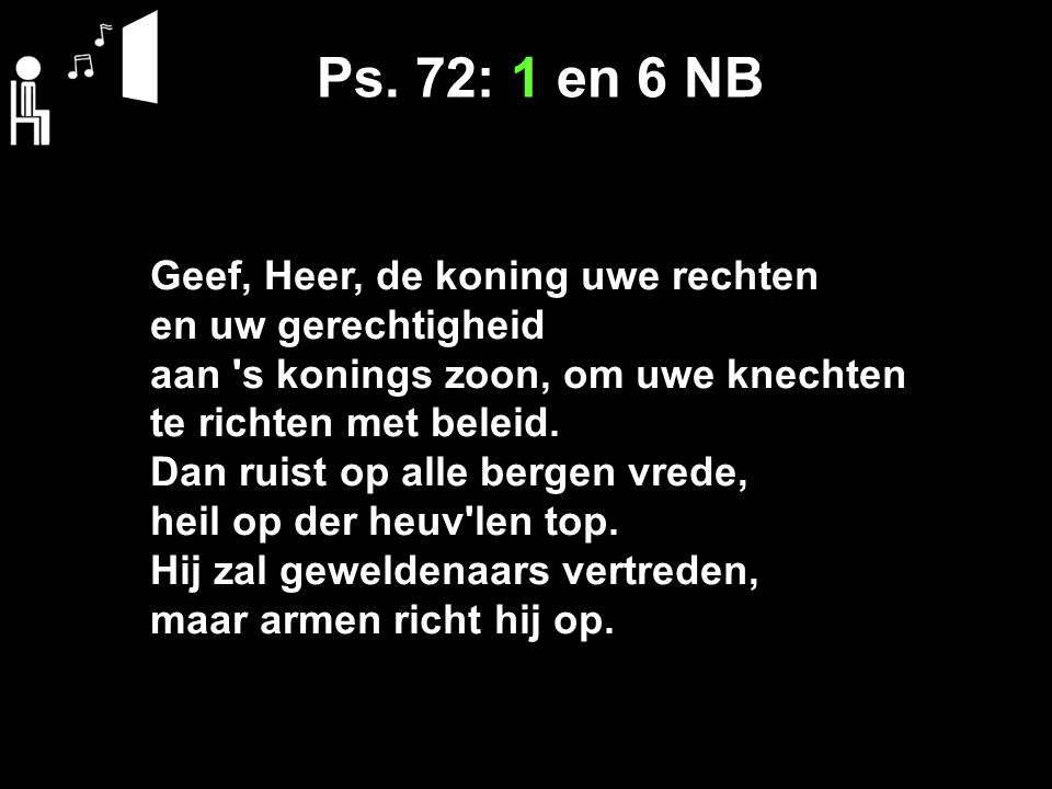Ps. 72: 1 en 6 NB Geef, Heer, de koning uwe rechten