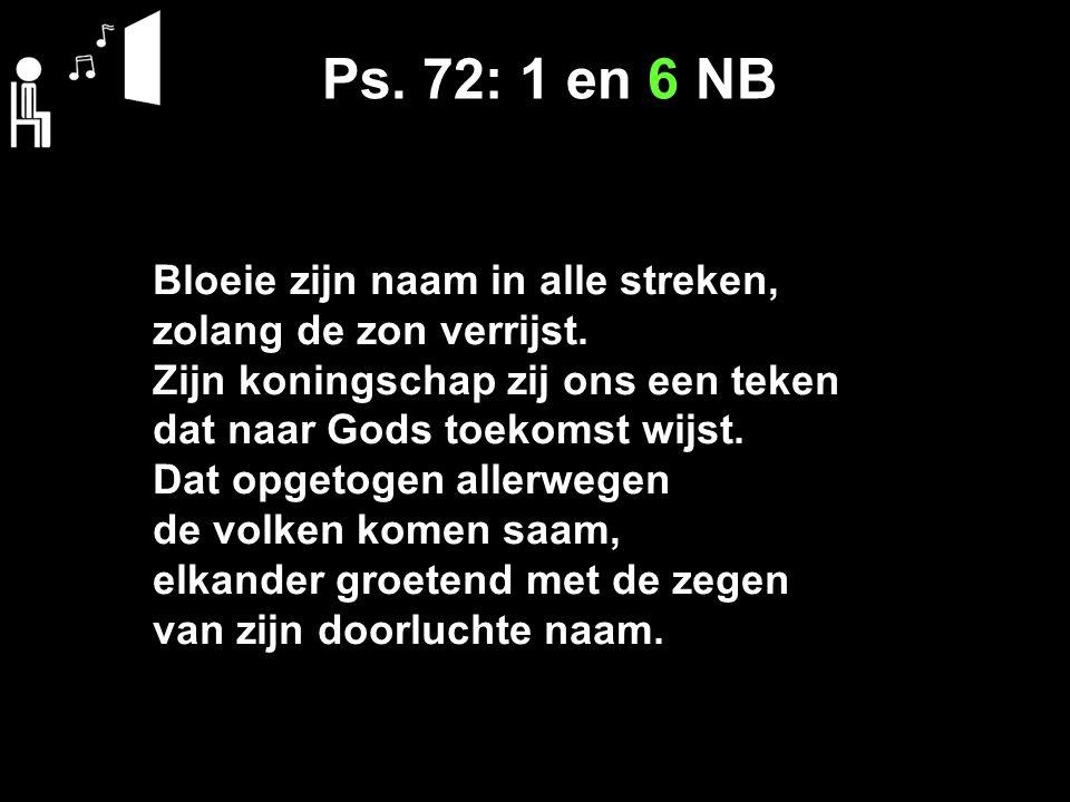 Ps. 72: 1 en 6 NB Bloeie zijn naam in alle streken,