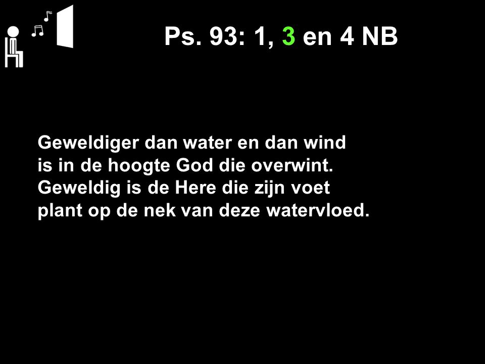 Ps. 93: 1, 3 en 4 NB Geweldiger dan water en dan wind
