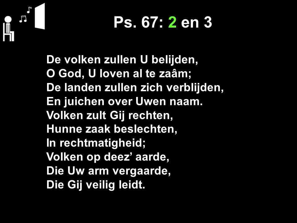Ps. 67: 2 en 3 De volken zullen U belijden, O God, U loven al te zaâm;
