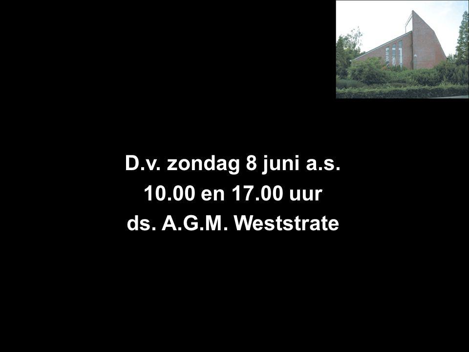 D.v. zondag 8 juni a.s. 10.00 en 17.00 uur ds. A.G.M. Weststrate