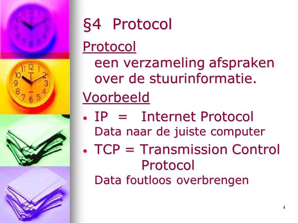 §4 Protocol Protocol een verzameling afspraken over de stuurinformatie. Voorbeeld. IP = Internet Protocol Data naar de juiste computer.