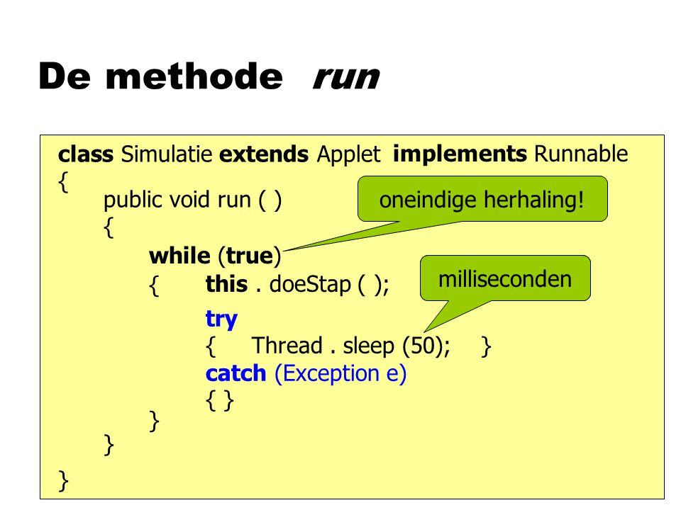 De methode run class Simulatie extends Applet { } implements Runnable