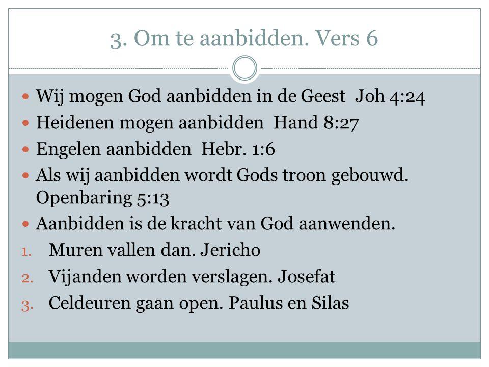 3. Om te aanbidden. Vers 6 Wij mogen God aanbidden in de Geest Joh 4:24. Heidenen mogen aanbidden Hand 8:27.