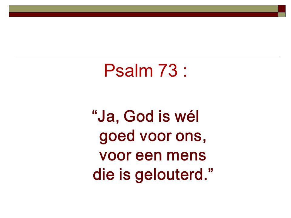 Ja, God is wél goed voor ons, voor een mens die is gelouterd.