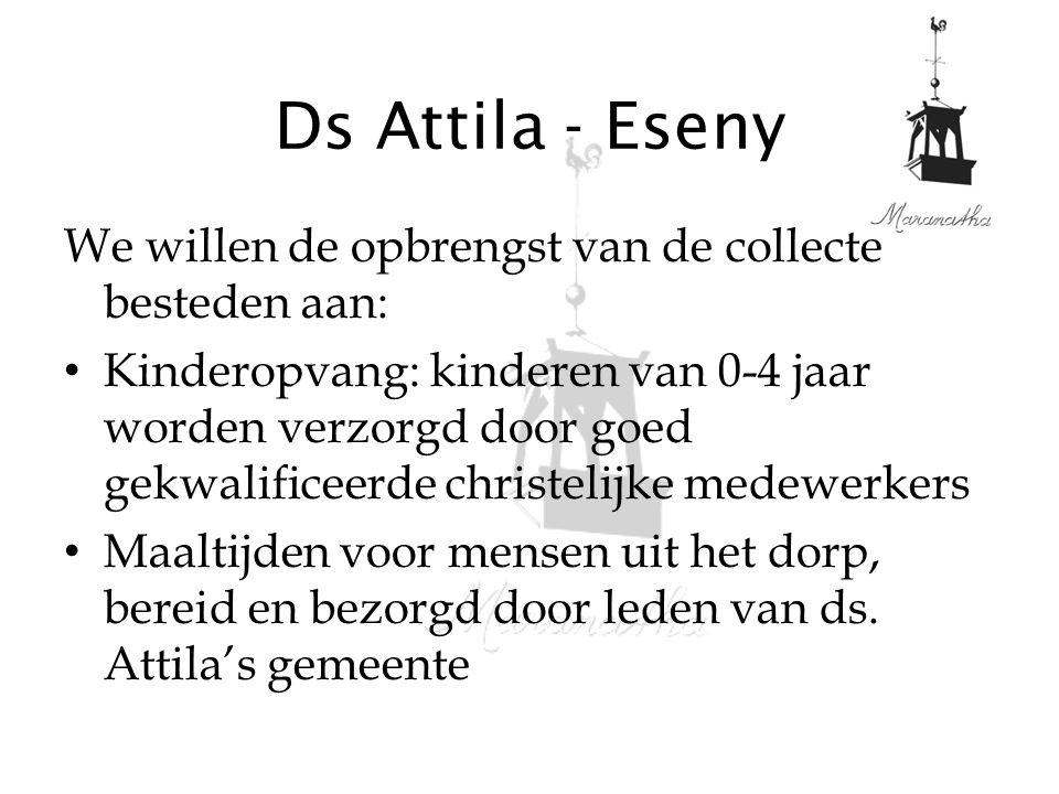 Ds Attila - Eseny We willen de opbrengst van de collecte besteden aan: