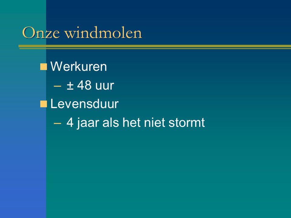 Onze windmolen Werkuren ± 48 uur Levensduur 4 jaar als het niet stormt