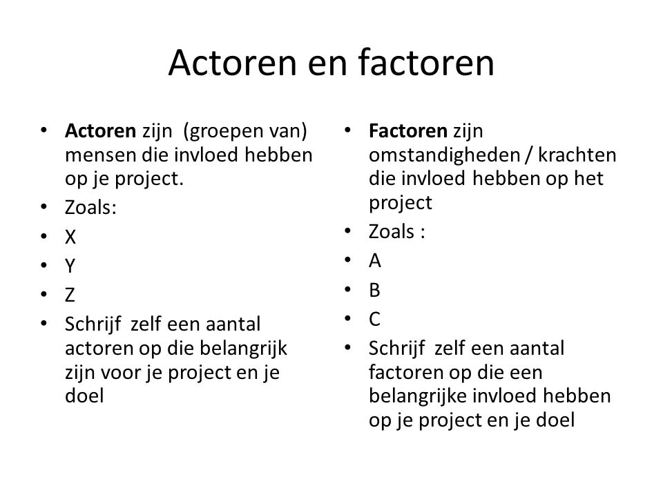 Actoren en factoren Actoren zijn (groepen van) mensen die invloed hebben op je project. Zoals: X.