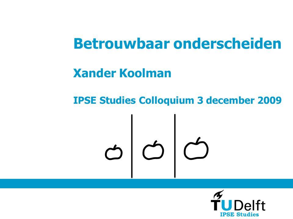 Betrouwbaar onderscheiden Xander Koolman IPSE Studies Colloquium 3 december 2009