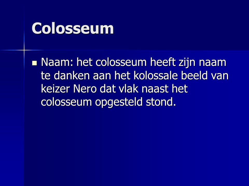Colosseum Naam: het colosseum heeft zijn naam te danken aan het kolossale beeld van keizer Nero dat vlak naast het colosseum opgesteld stond.