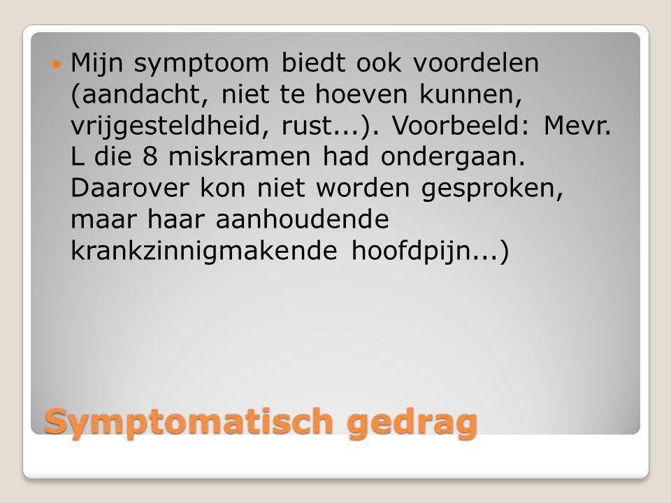 Mijn symptoom biedt ook voordelen (aandacht, niet te hoeven kunnen, vrijgesteldheid, rust...). Voorbeeld: Mevr. L die 8 miskramen had ondergaan. Daarover kon niet worden gesproken, maar haar aanhoudende krankzinnigmakende hoofdpijn...)