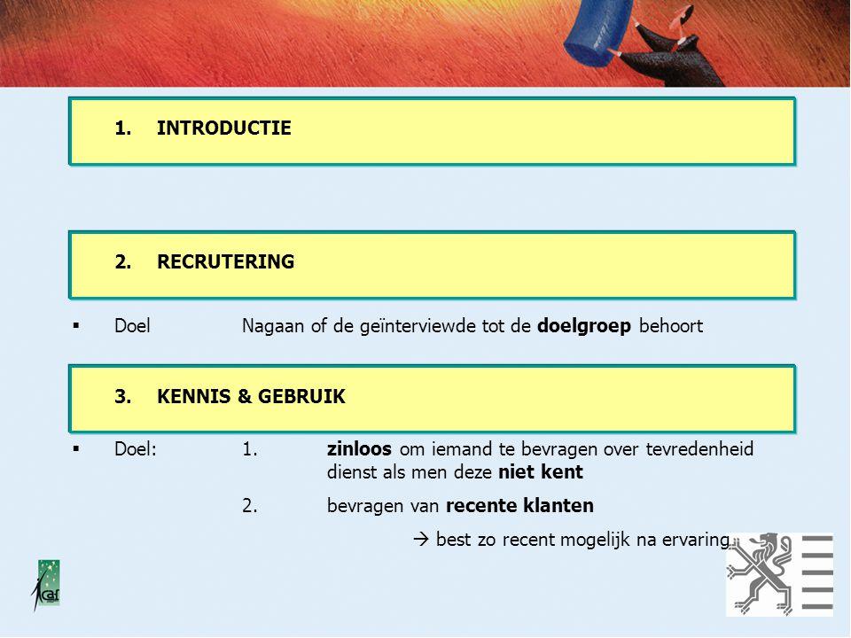 1. INTRODUCTIE 2. RECRUTERING. Doel Nagaan of de geïnterviewde tot de doelgroep behoort. 3. KENNIS & GEBRUIK.