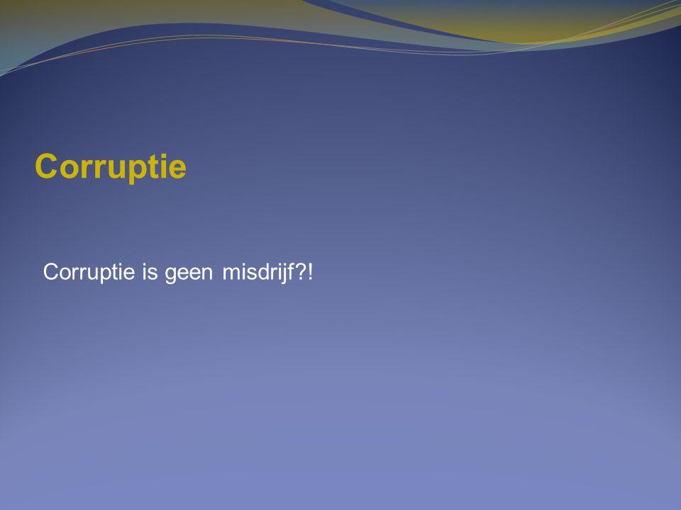 Corruptie Corruptie is geen misdrijf !