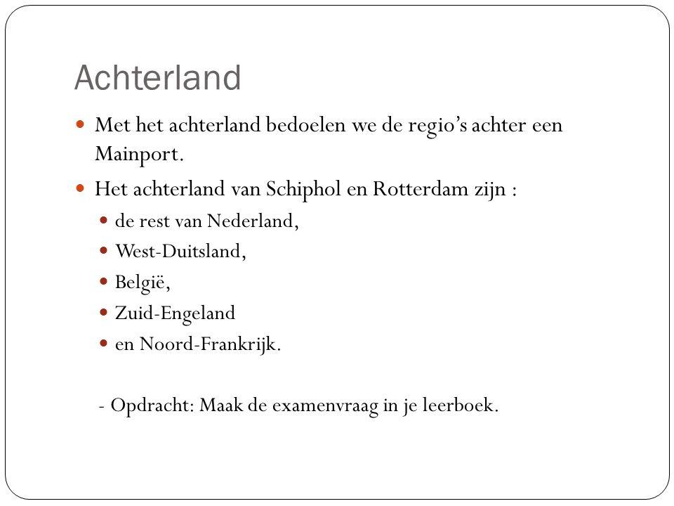 Achterland Met het achterland bedoelen we de regio's achter een Mainport. Het achterland van Schiphol en Rotterdam zijn :