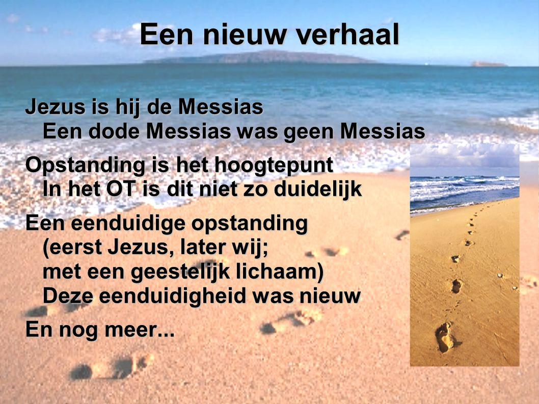 Een nieuw verhaal Jezus is hij de Messias Een dode Messias was geen Messias. Opstanding is het hoogtepunt In het OT is dit niet zo duidelijk.