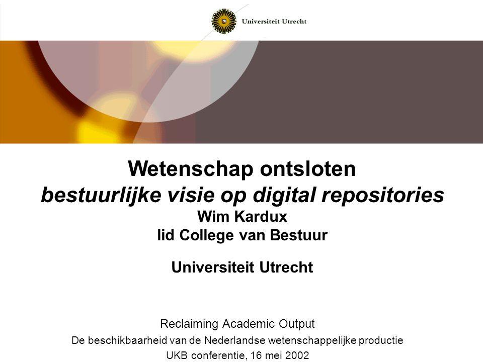 Wetenschap ontsloten bestuurlijke visie op digital repositories Wim Kardux lid College van Bestuur Universiteit Utrecht