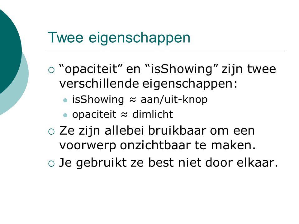 Twee eigenschappen opaciteit en isShowing zijn twee verschillende eigenschappen: isShowing ≈ aan/uit-knop.