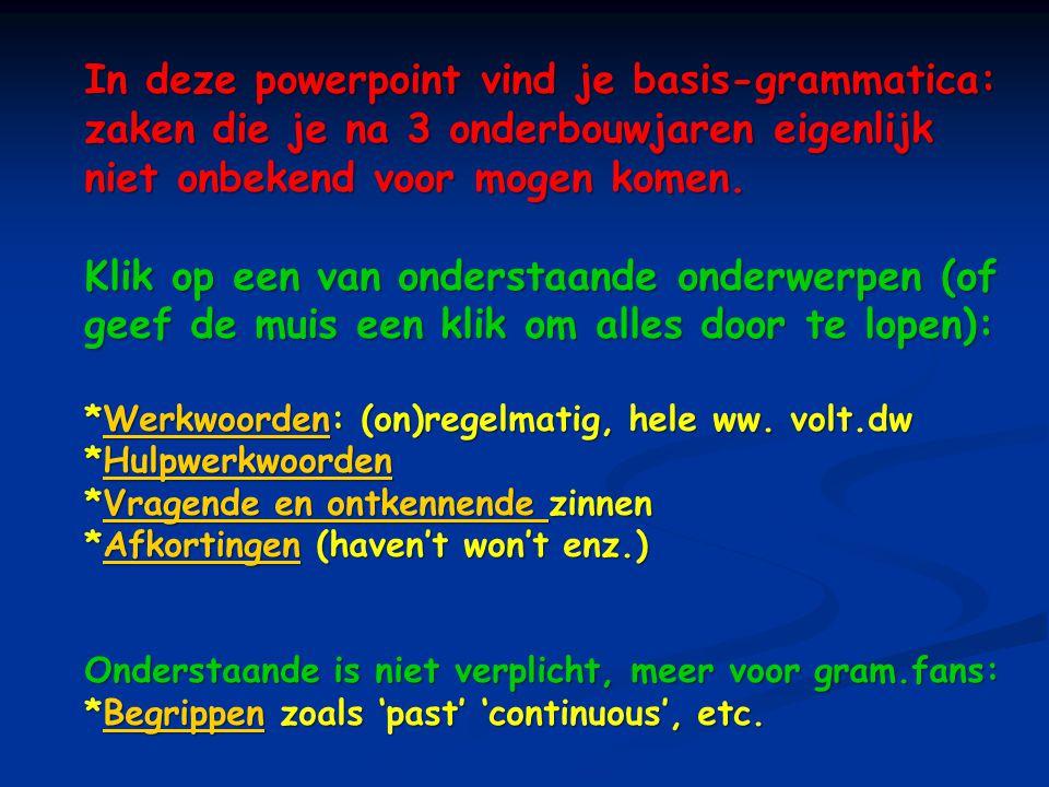 In deze powerpoint vind je basis-grammatica: zaken die je na 3 onderbouwjaren eigenlijk niet onbekend voor mogen komen.