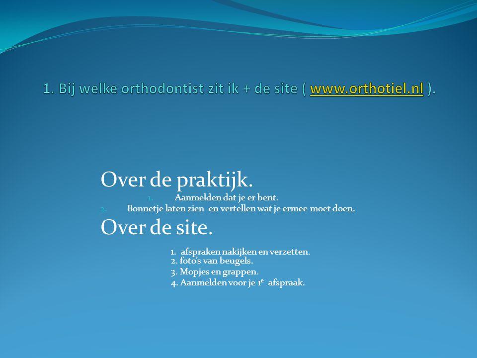 1. Bij welke orthodontist zit ik + de site ( www.orthotiel.nl ).
