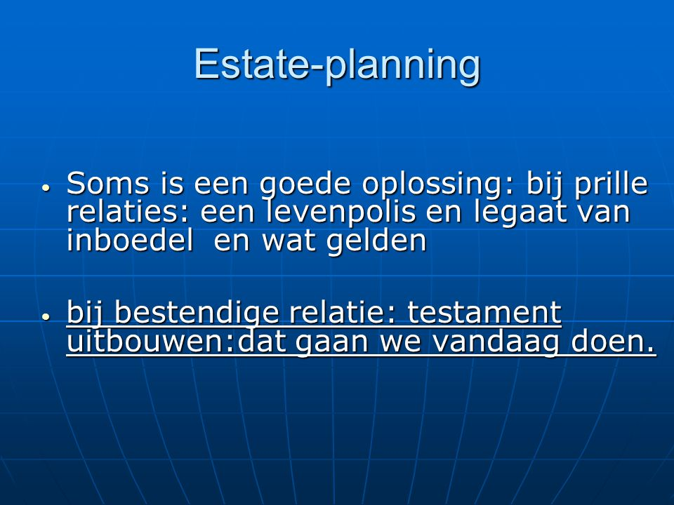 Estate-planning Soms is een goede oplossing: bij prille relaties: een levenpolis en legaat van inboedel en wat gelden.