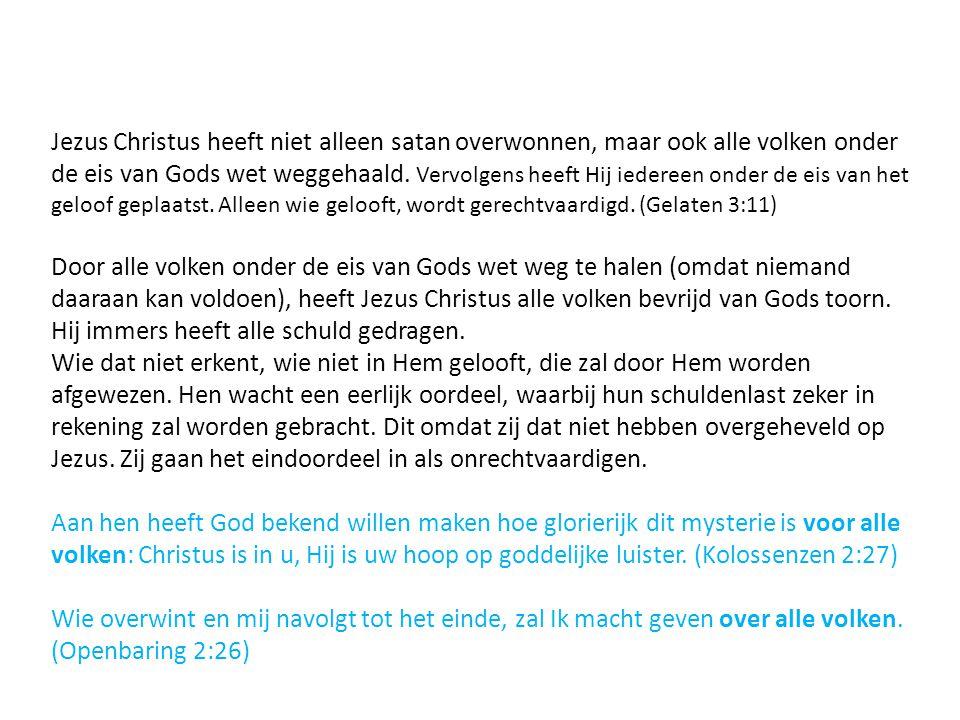 Jezus Christus heeft niet alleen satan overwonnen, maar ook alle volken onder de eis van Gods wet weggehaald. Vervolgens heeft Hij iedereen onder de eis van het geloof geplaatst. Alleen wie gelooft, wordt gerechtvaardigd. (Gelaten 3:11)