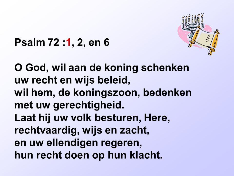 Psalm 72 :1, 2, en 6 O God, wil aan de koning schenken uw recht en wijs beleid, wil hem, de koningszoon, bedenken met uw gerechtigheid.