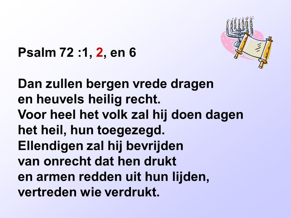 Psalm 72 :1, 2, en 6 Dan zullen bergen vrede dragen en heuvels heilig recht.