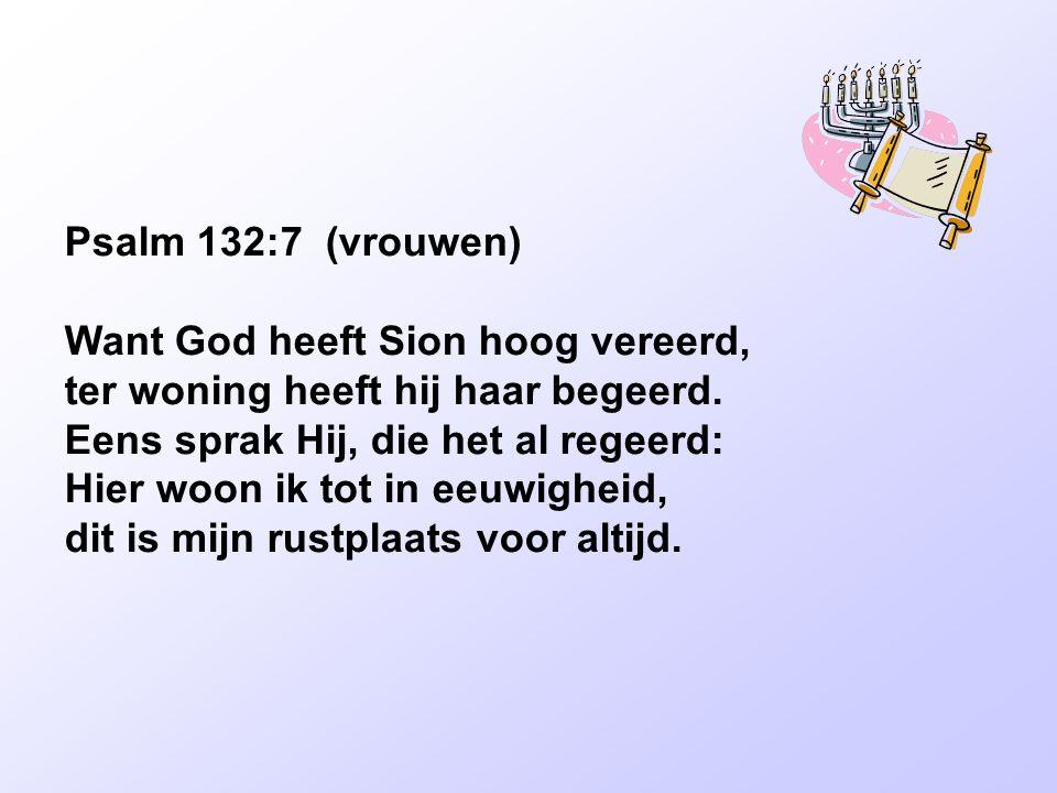 Psalm 132:7 (vrouwen) Want God heeft Sion hoog vereerd,