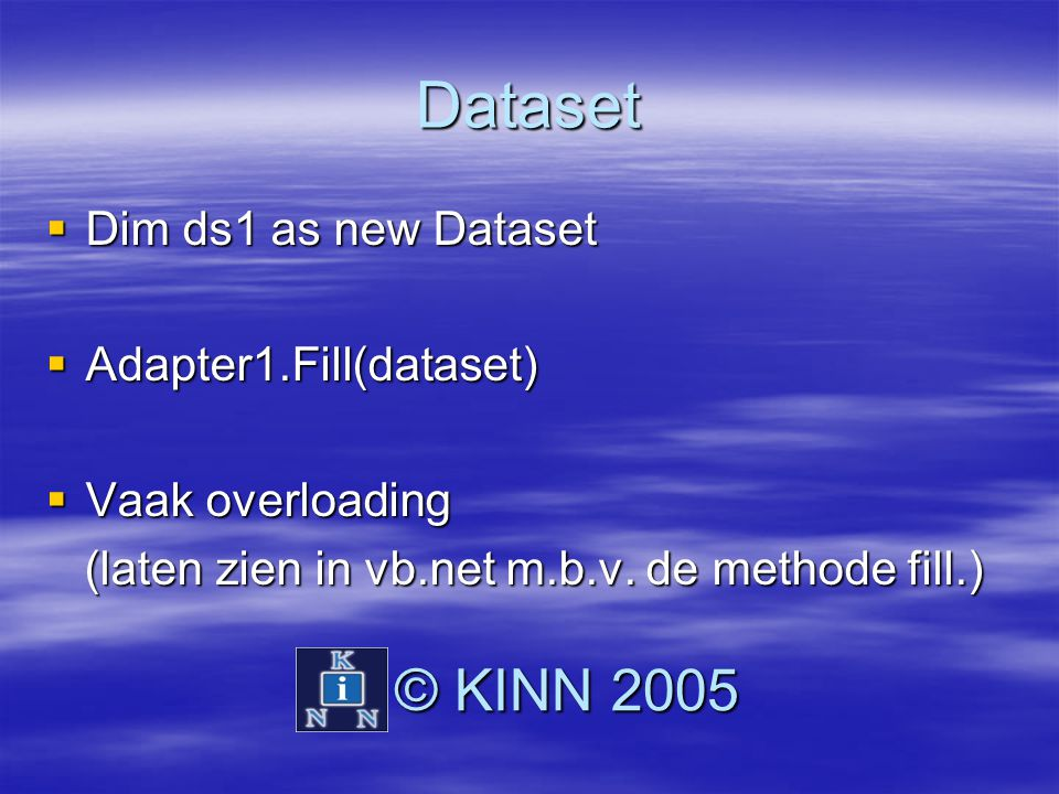 Dataset © KINN 2005 Dim ds1 as new Dataset Adapter1.Fill(dataset)