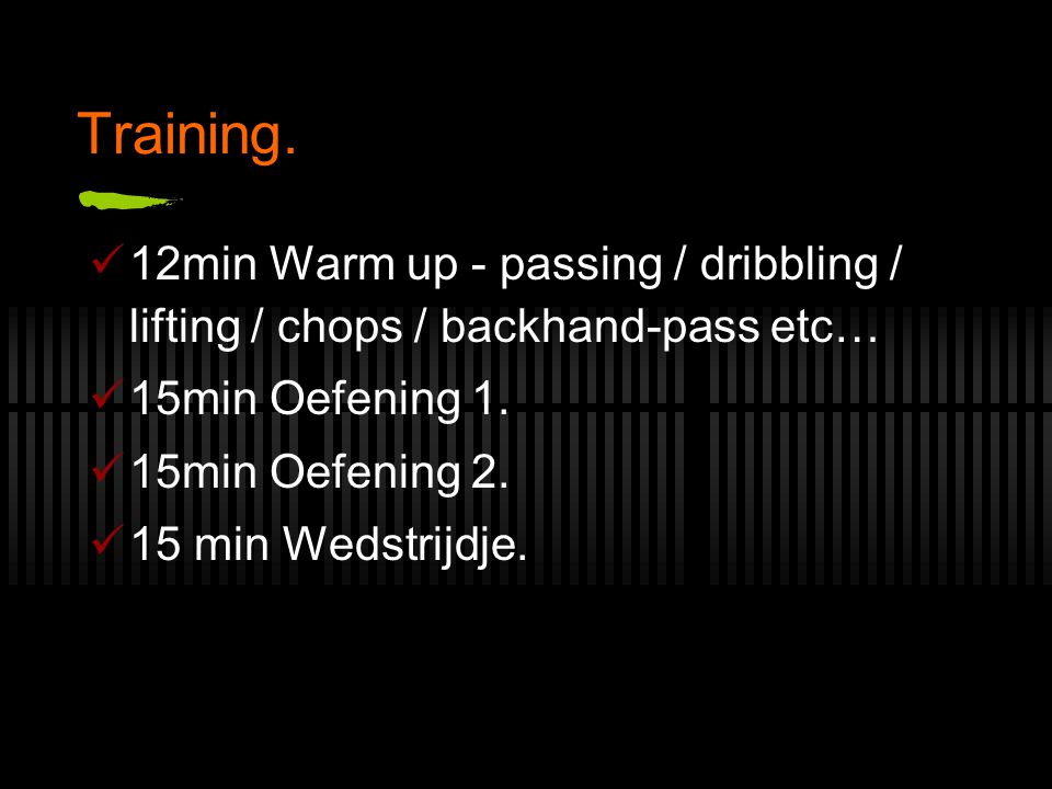 Training. 12min Warm up - passing / dribbling / lifting / chops / backhand-pass etc… 15min Oefening 1.
