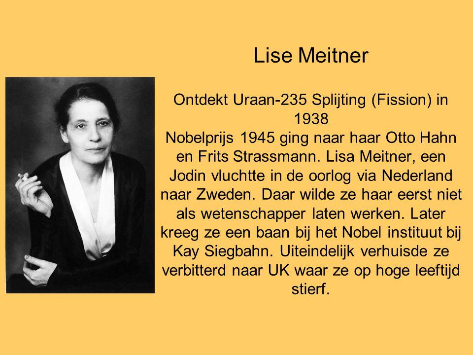 Lise Meitner Ontdekt Uraan-235 Splijting (Fission) in 1938 Nobelprijs 1945 ging naar haar Otto Hahn en Frits Strassmann.